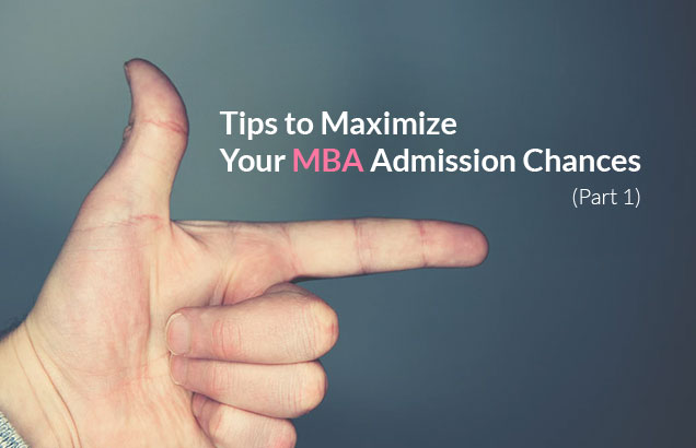 Tips to Maximize Your MBA Admission Chances (Part 1)